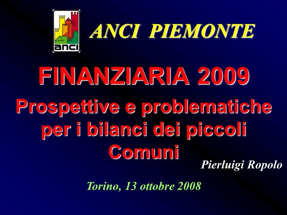 FINANZIARIA 2009 Prospettive e problematiche per i bilanci dei piccoli Comuni Torino, 13 ottobre 2008 Pierluigi Ropolo ANCI PIEMONTE