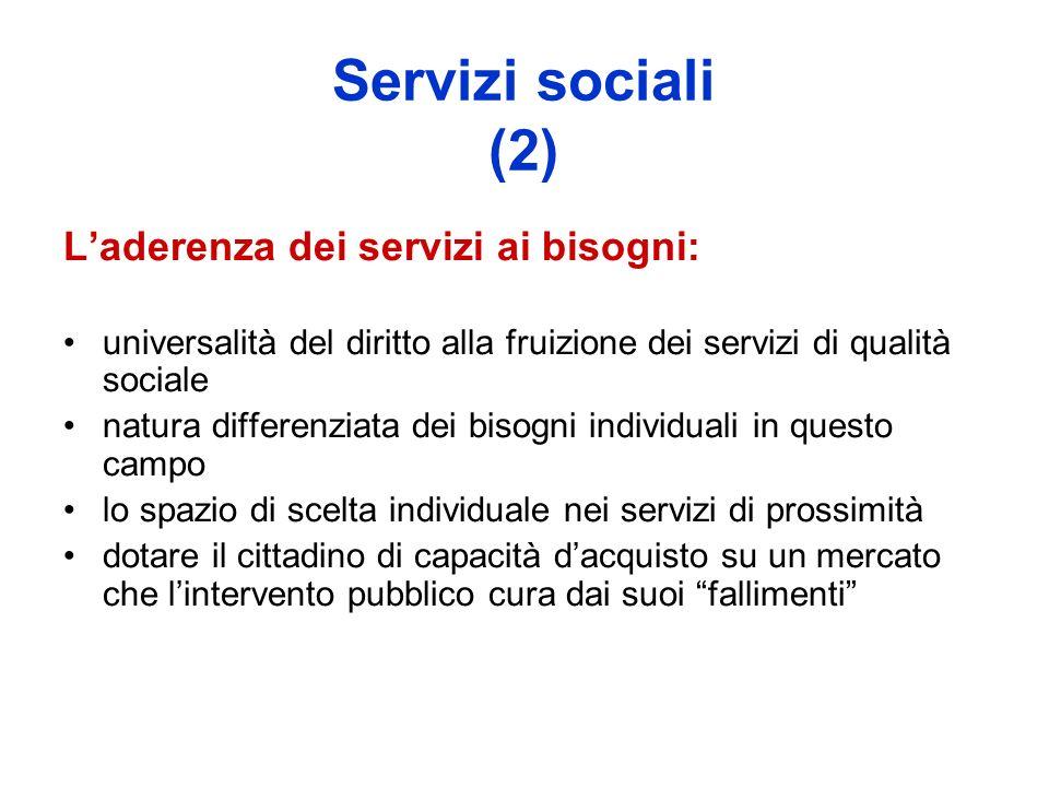 Servizi sociali (2) Laderenza dei servizi ai bisogni: universalità del diritto alla fruizione dei servizi di qualità sociale natura differenziata dei bisogni individuali in questo campo lo spazio di scelta individuale nei servizi di prossimità dotare il cittadino di capacità dacquisto su un mercato che lintervento pubblico cura dai suoi fallimenti