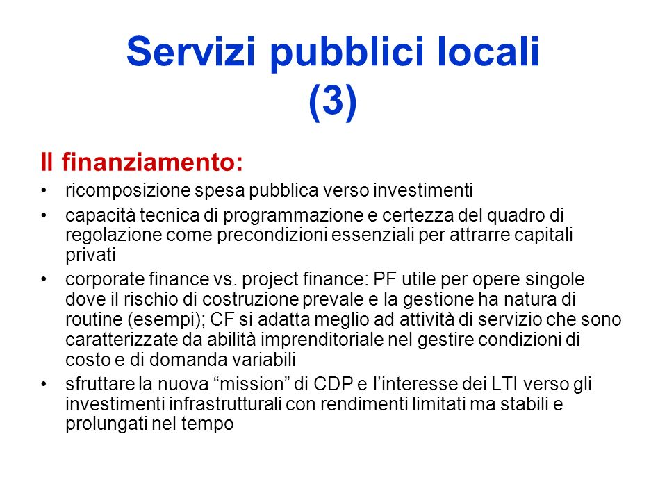 Servizi pubblici locali (3) Il finanziamento: ricomposizione spesa pubblica verso investimenti capacità tecnica di programmazione e certezza del quadro di regolazione come precondizioni essenziali per attrarre capitali privati corporate finance vs.