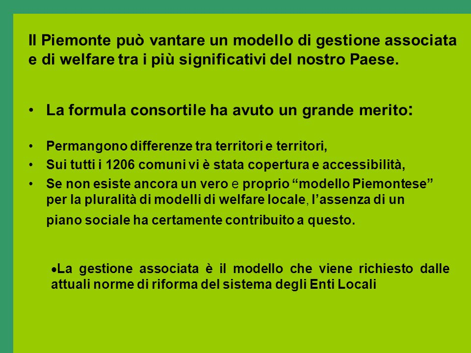 Il Piemonte può vantare un modello di gestione associata e di welfare tra i più significativi del nostro Paese. La formula consortile ha avuto un gran
