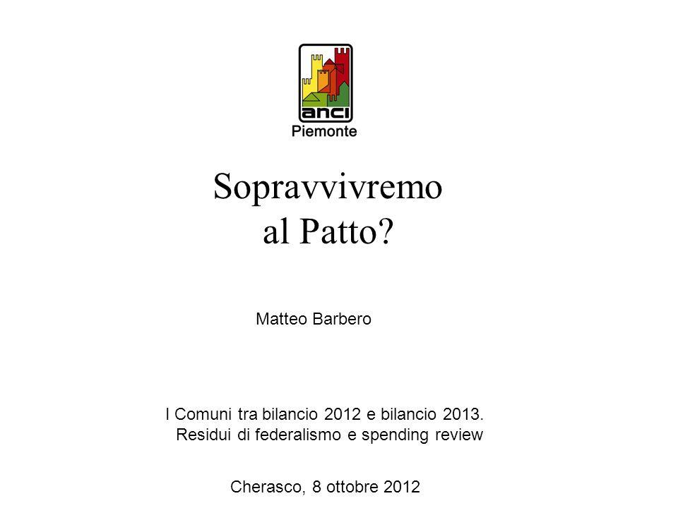 I Comuni tra bilancio 2012 e bilancio 2013. Residui di federalismo e spending review Cherasco, 8 ottobre 2012 Matteo Barbero Sopravvivremo al Patto?