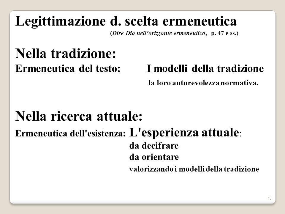 13 Legittimazione d. scelta ermeneutica (Dire Dio nellorizzonte ermeneutico, p. 47 e ss.) Nella tradizione: Ermeneutica del testo: I modelli della tra