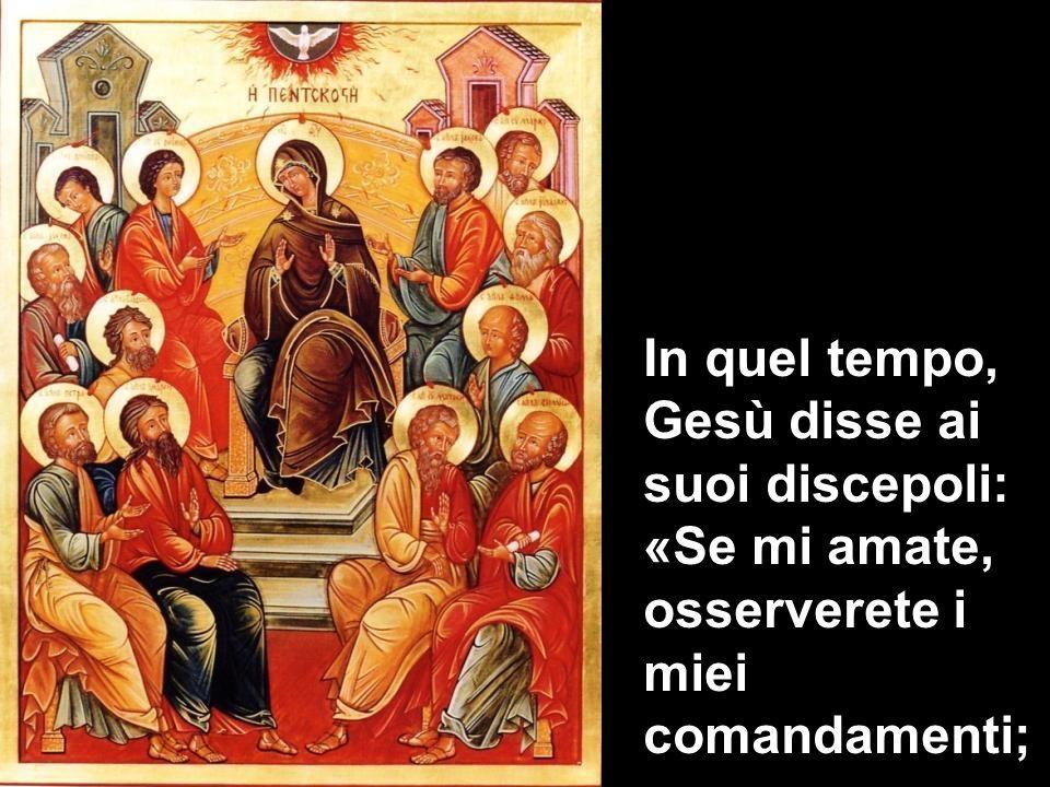 In quel tempo, Gesù disse ai suoi discepoli: «Se mi amate, osserverete i miei comandamenti;