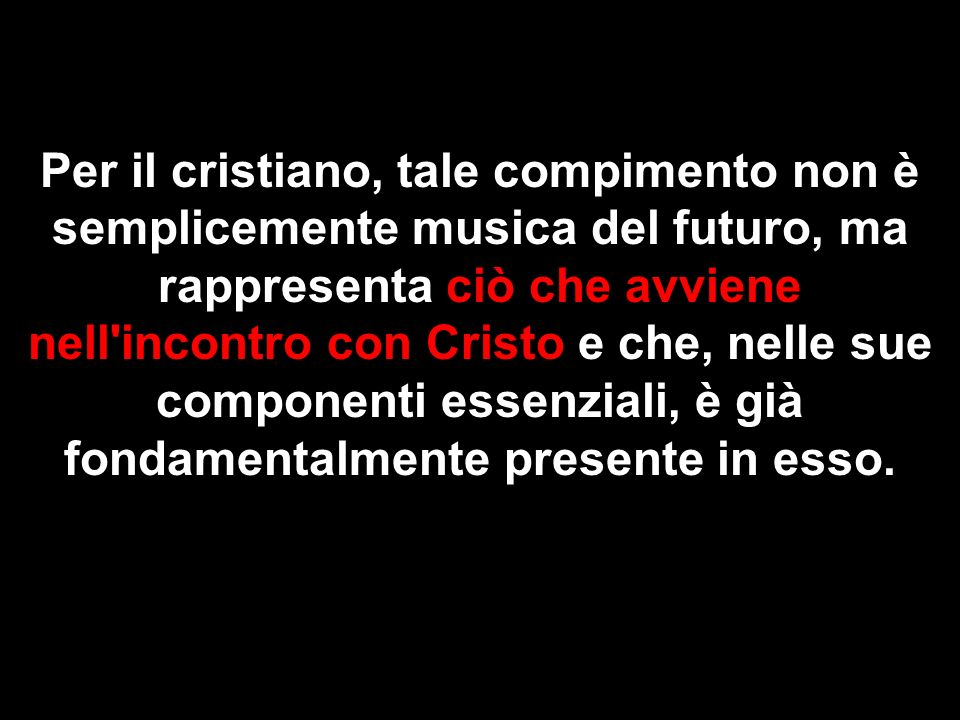 Per il cristiano, tale compimento non è semplicemente musica del futuro, ma rappresenta ciò che avviene nell incontro con Cristo e che, nelle sue componenti essenziali, è già fondamentalmente presente in esso.