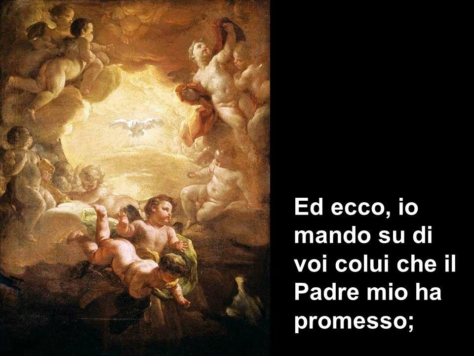Ed ecco, io mando su di voi colui che il Padre mio ha promesso;