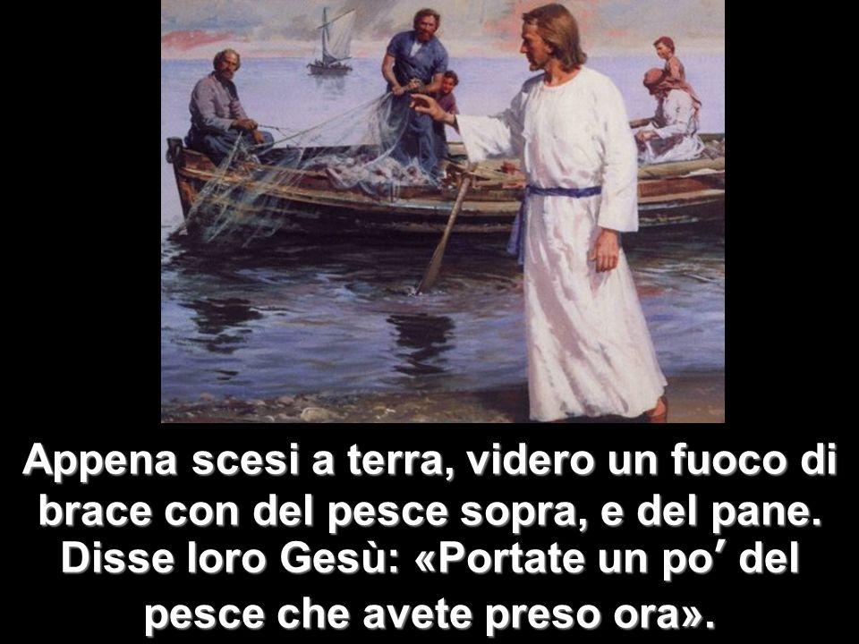 Appena scesi a terra, videro un fuoco di brace con del pesce sopra, e del pane. Disse loro Gesù: «Portate un po del pesce che avete preso ora».