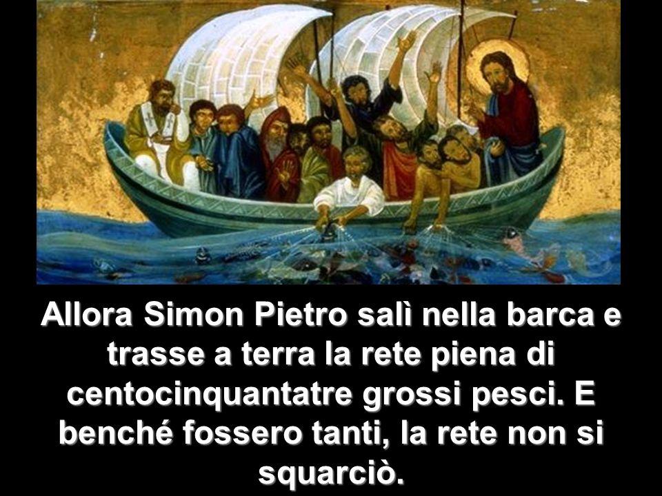 Allora Simon Pietro salì nella barca e trasse a terra la rete piena di centocinquantatre grossi pesci. E benché fossero tanti, la rete non si squarciò