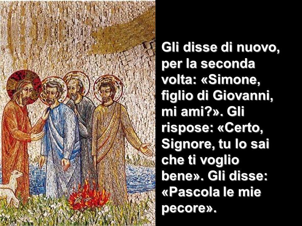 Gli disse di nuovo, per la seconda volta: «Simone, figlio di Giovanni, mi ami?». Gli rispose: «Certo, Signore, tu lo sai che ti voglio bene». Gli diss