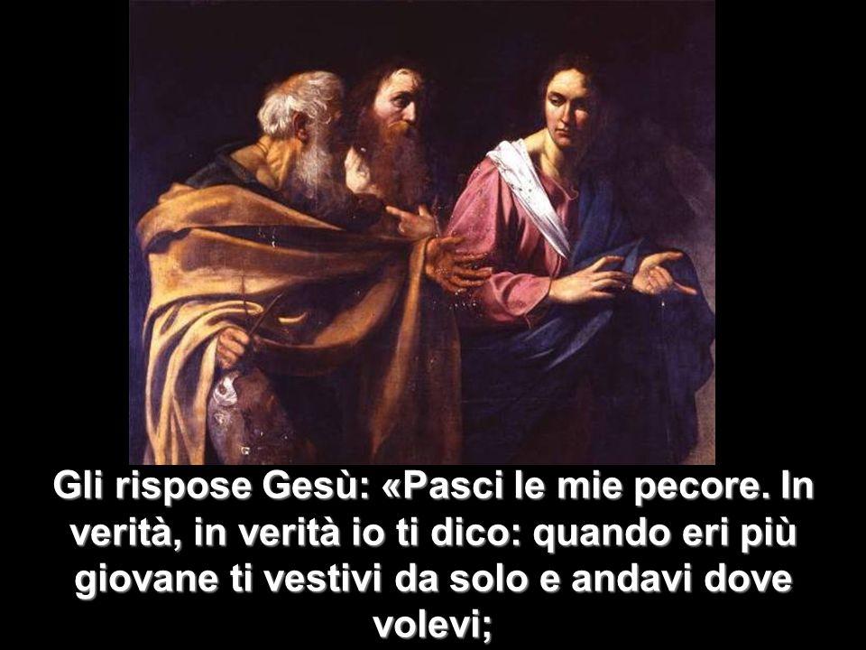 Gli rispose Gesù: «Pasci le mie pecore. In verità, in verità io ti dico: quando eri più giovane ti vestivi da solo e andavi dove volevi;