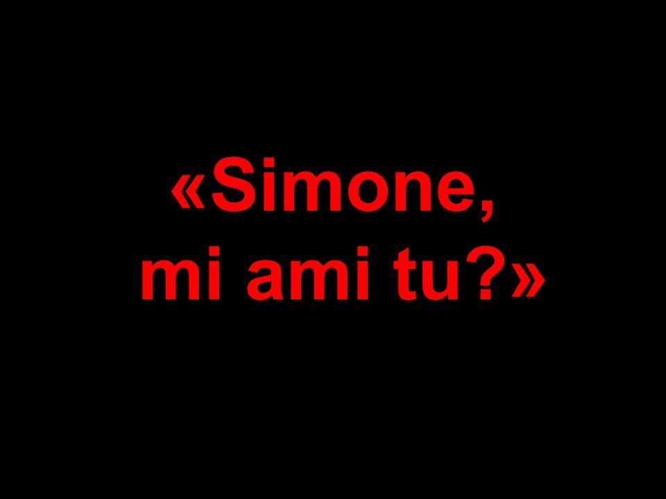 «Simone, mi ami tu?»