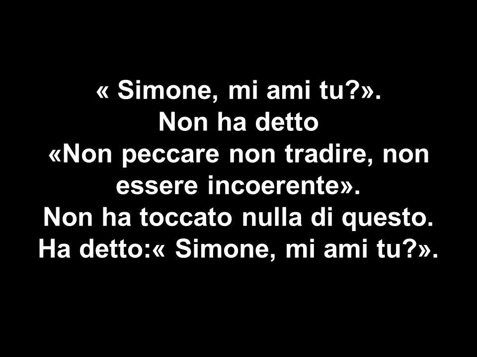 « Simone, mi ami tu?». Non ha detto «Non peccare non tradire, non essere incoerente». Non ha toccato nulla di questo. Ha detto:« Simone, mi ami tu?».