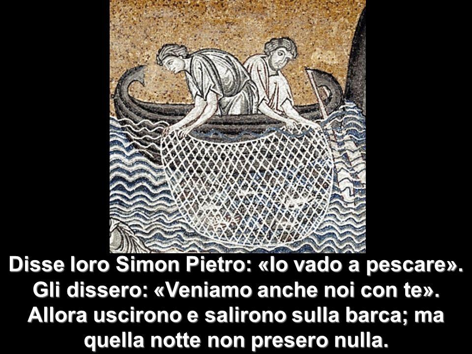 Disse loro Simon Pietro: «Io vado a pescare». Gli dissero: «Veniamo anche noi con te». Allora uscirono e salirono sulla barca; ma quella notte non pre