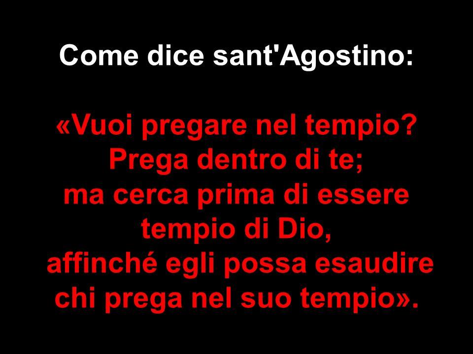 Come dice sant'Agostino: «Vuoi pregare nel tempio? Prega dentro di te; ma cerca prima di essere tempio di Dio, affinché egli possa esaudire chi prega