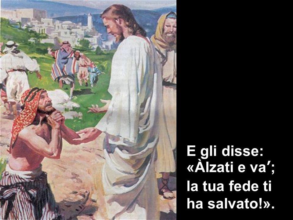 E gli disse: «Àlzati e va; la tua fede ti ha salvato!».
