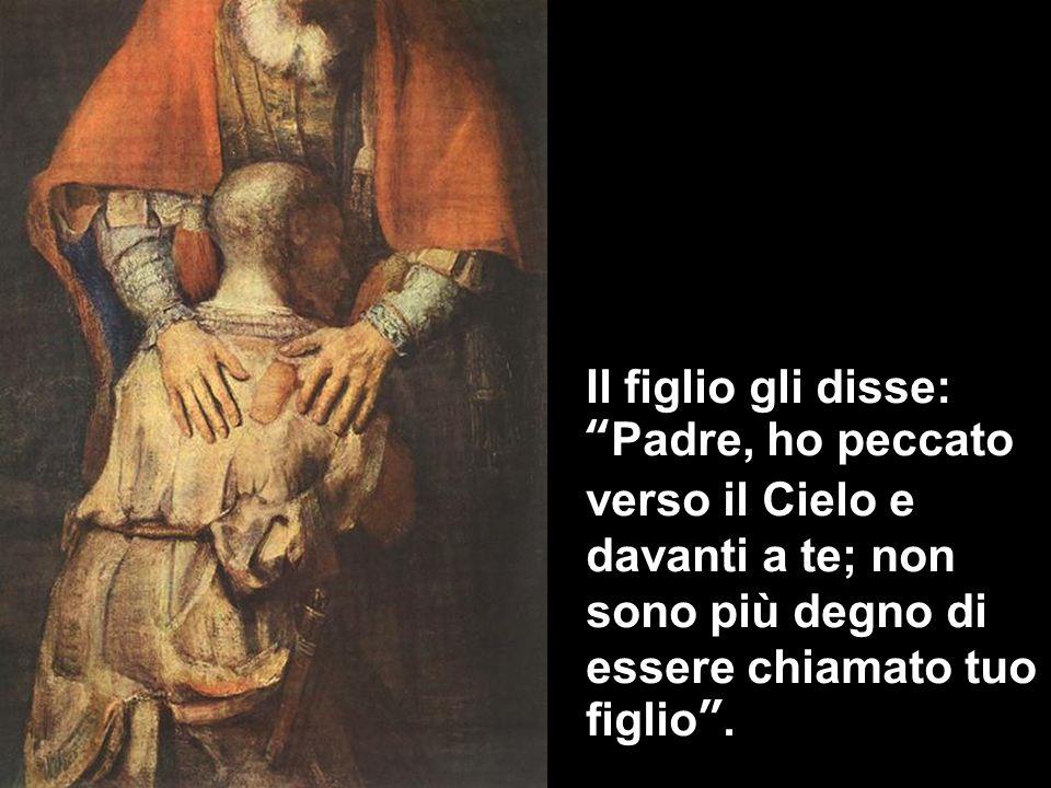 Il figlio gli disse:Padre, ho peccato verso il Cielo e davanti a te; non sono più degno di essere chiamato tuo figlio.