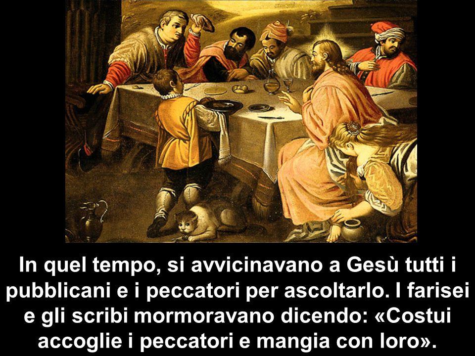 In quel tempo, si avvicinavano a Gesù tutti i pubblicani e i peccatori per ascoltarlo. I farisei e gli scribi mormoravano dicendo: «Costui accoglie i