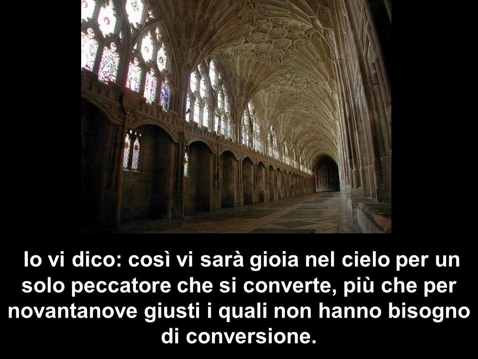 Io vi dico: così vi sarà gioia nel cielo per un solo peccatore che si converte, più che per novantanove giusti i quali non hanno bisogno di conversion