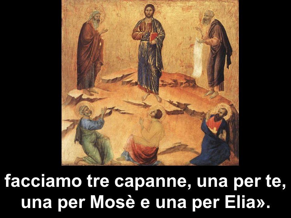facciamo tre capanne, una per te, una per Mosè e una per Elia».