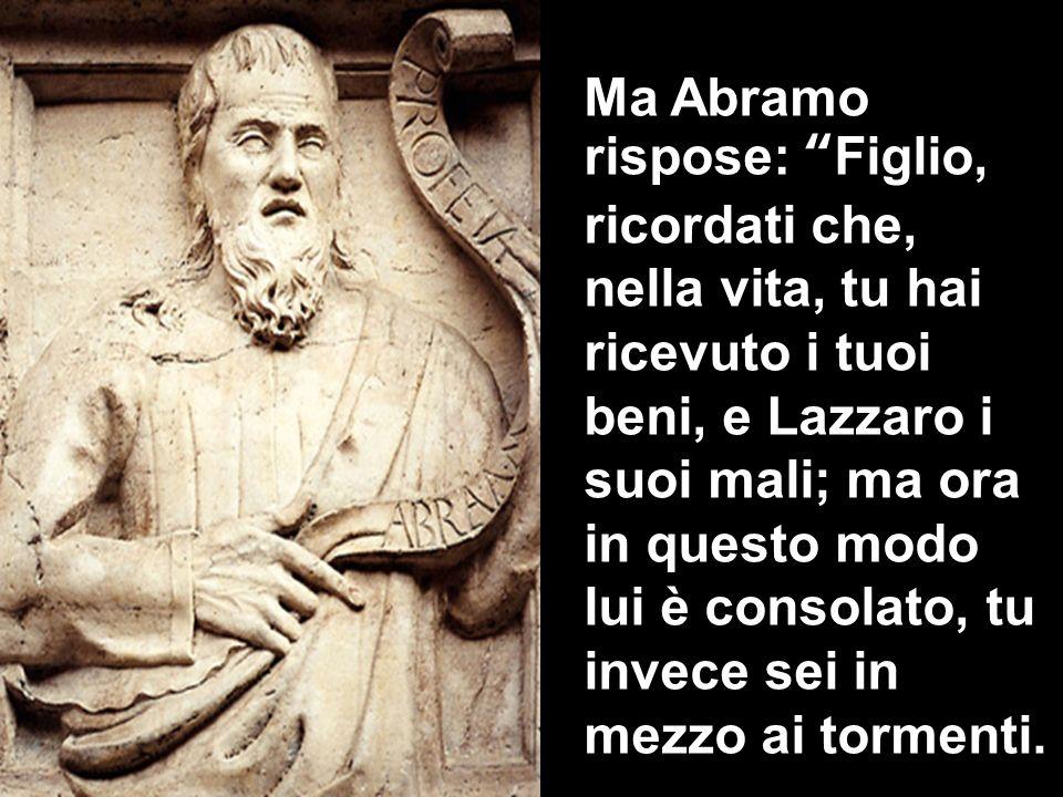 Ma Abramo rispose: Figlio, ricordati che, nella vita, tu hai ricevuto i tuoi beni, e Lazzaro i suoi mali; ma ora in questo modo lui è consolato, tu in