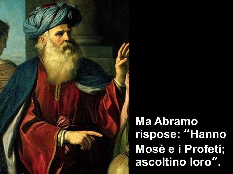 Ma Abramo rispose: Hanno Mosè e i Profeti; ascoltino loro.
