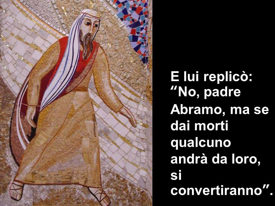 E lui replicò:No, padre Abramo, ma se dai morti qualcuno andrà da loro, si convertiranno.