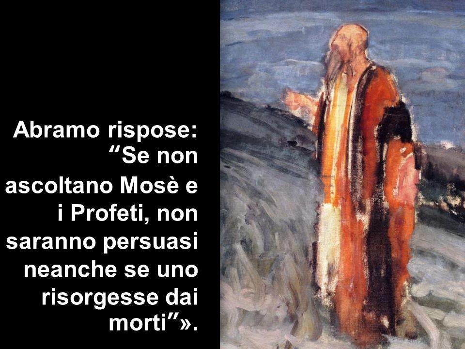 Abramo rispose:Se non ascoltano Mosè e i Profeti, non saranno persuasi neanche se uno risorgesse dai morti».