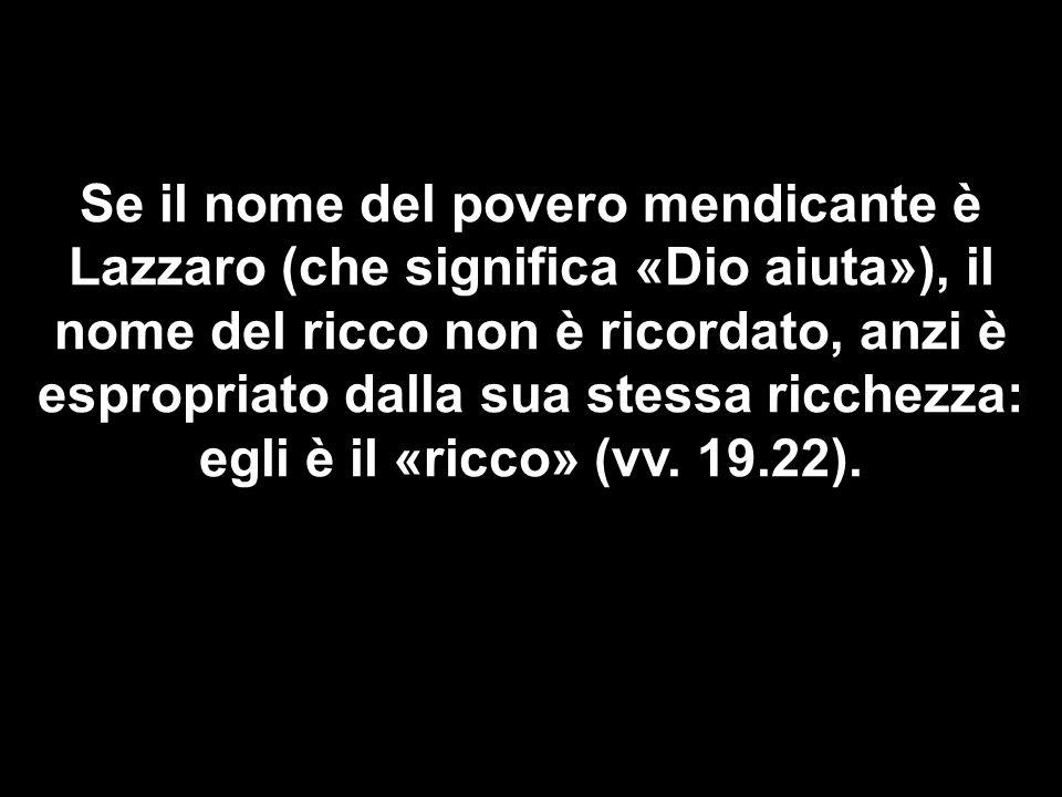 Se il nome del povero mendicante è Lazzaro (che significa «Dio aiuta»), il nome del ricco non è ricordato, anzi è espropriato dalla sua stessa ricchez