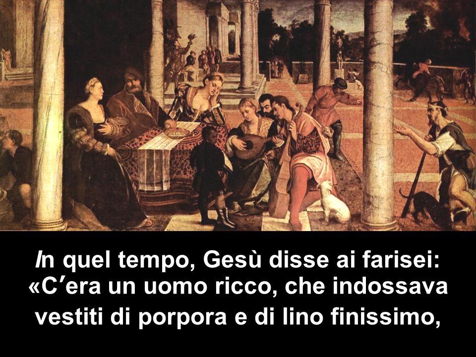 In quel tempo, Gesù disse ai farisei: «Cera un uomo ricco, che indossava vestiti di porpora e di lino finissimo,