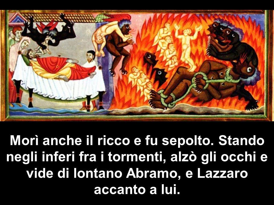 Allora gridando disse: Padre Abramo, abbi pietà di me e manda Lazzaro a intingere nellacqua la punta del dito e a bagnarmi la lingua, perché soffro terribilmente in questa fiamma.
