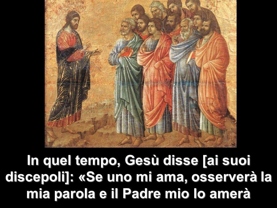 In quel tempo, Gesù disse [ai suoi discepoli]: «Se uno mi ama, osserverà la mia parola e il Padre mio lo amerà