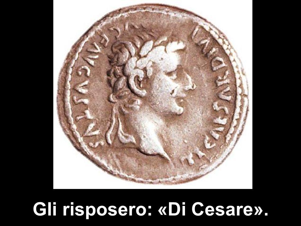 Gli risposero: «Di Cesare».