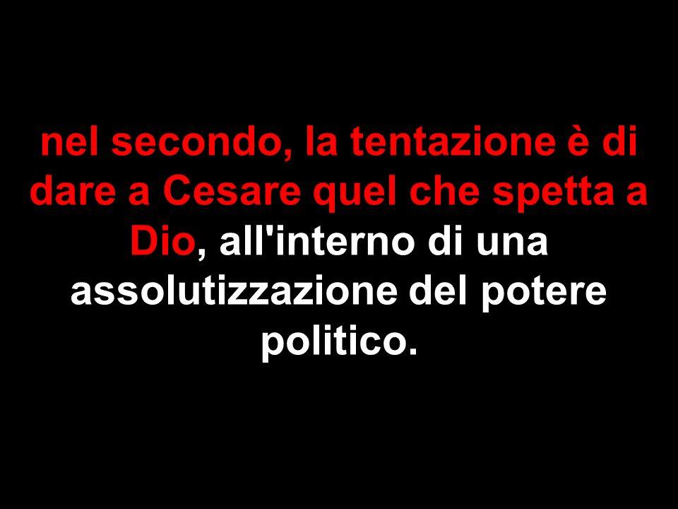 nel secondo, la tentazione è di dare a Cesare quel che spetta a Dio, all'interno di una assolutizzazione del potere politico.