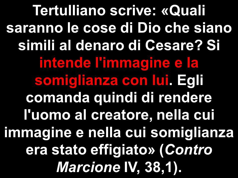 Tertulliano scrive: «Quali saranno le cose di Dio che siano simili al denaro di Cesare? Si intende l'immagine e la somiglianza con lui. Egli comanda q