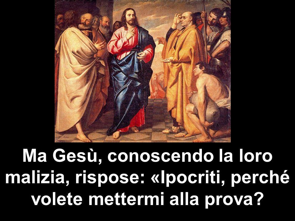 Ma Gesù, conoscendo la loro malizia, rispose: «Ipocriti, perché volete mettermi alla prova?