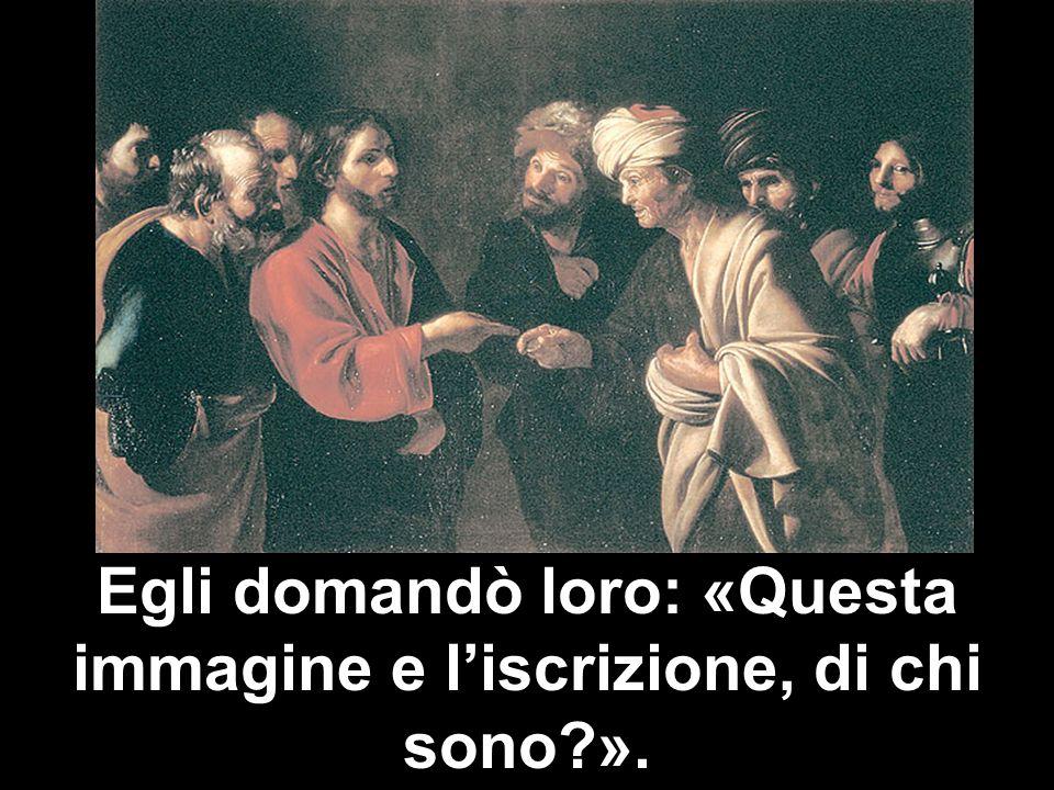Egli domandò loro: «Questa immagine e liscrizione, di chi sono?».