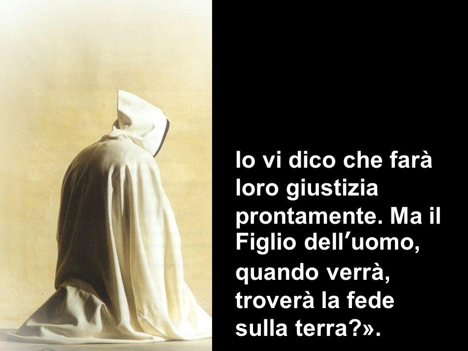 Io vi dico che farà loro giustizia prontamente. Ma il Figlio delluomo, quando verrà, troverà la fede sulla terra?».