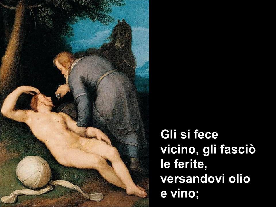 Gli si fece vicino, gli fasciò le ferite, versandovi olio e vino;