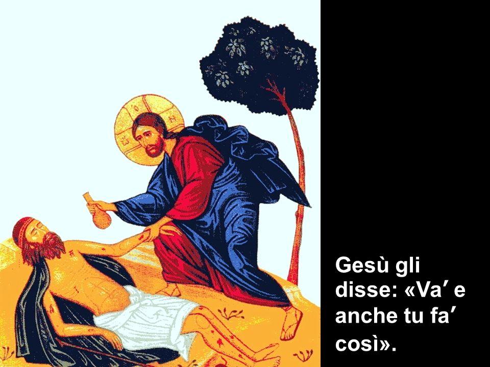 Gesù gli disse: «Va e anche tu fa così».