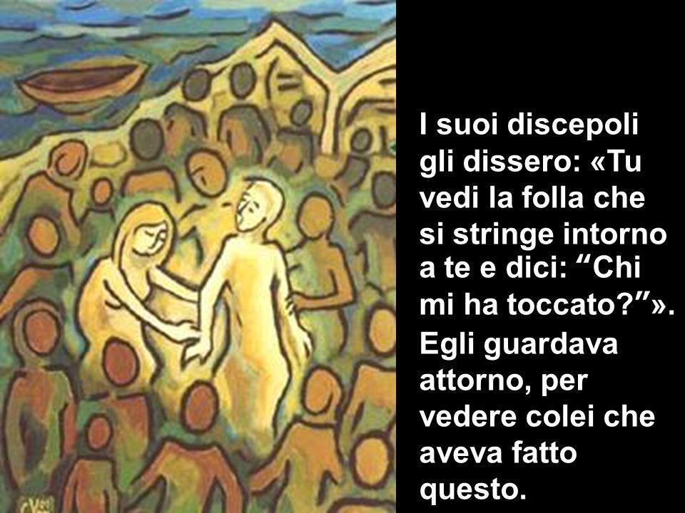 I suoi discepoli gli dissero: «Tu vedi la folla che si stringe intorno a te e dici: Chi mi ha toccato?».