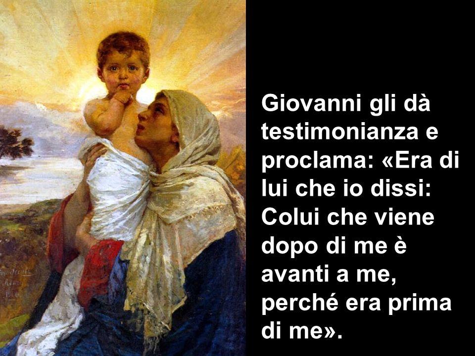 Giovanni gli dà testimonianza e proclama: «Era di lui che io dissi: Colui che viene dopo di me è avanti a me, perché era prima di me».