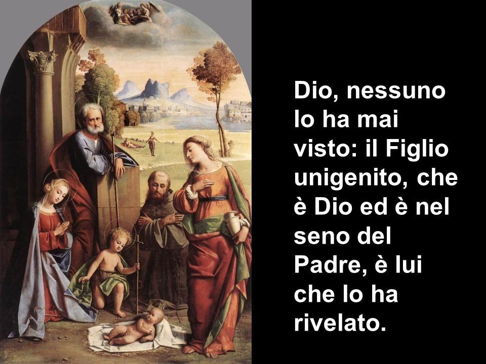 Dio, nessuno lo ha mai visto: il Figlio unigenito, che è Dio ed è nel seno del Padre, è lui che lo ha rivelato.
