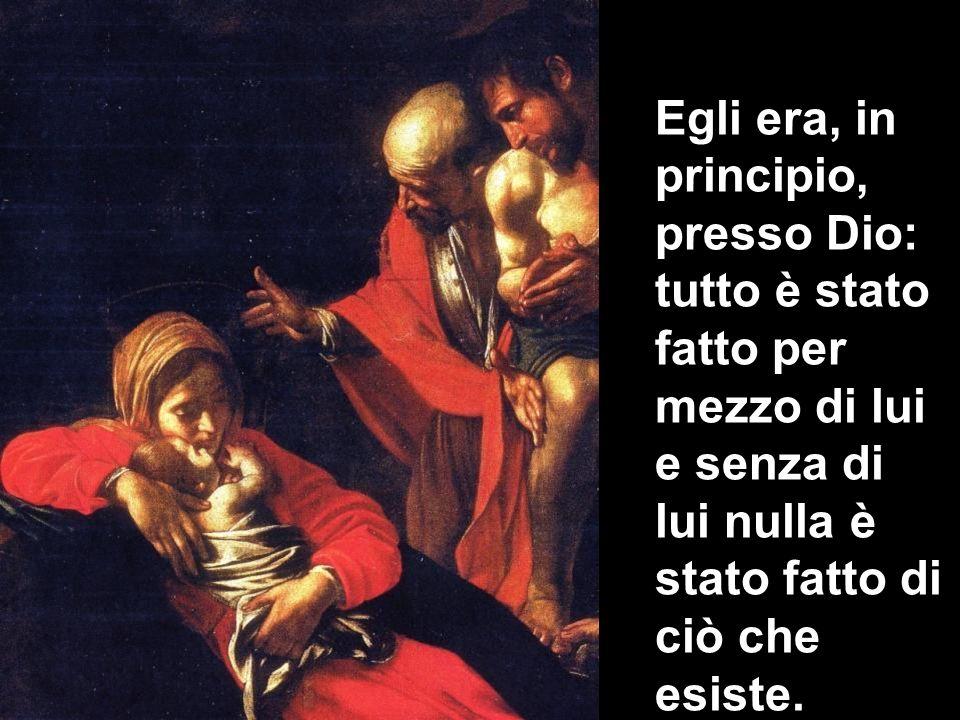 Egli era, in principio, presso Dio: tutto è stato fatto per mezzo di lui e senza di lui nulla è stato fatto di ciò che esiste.