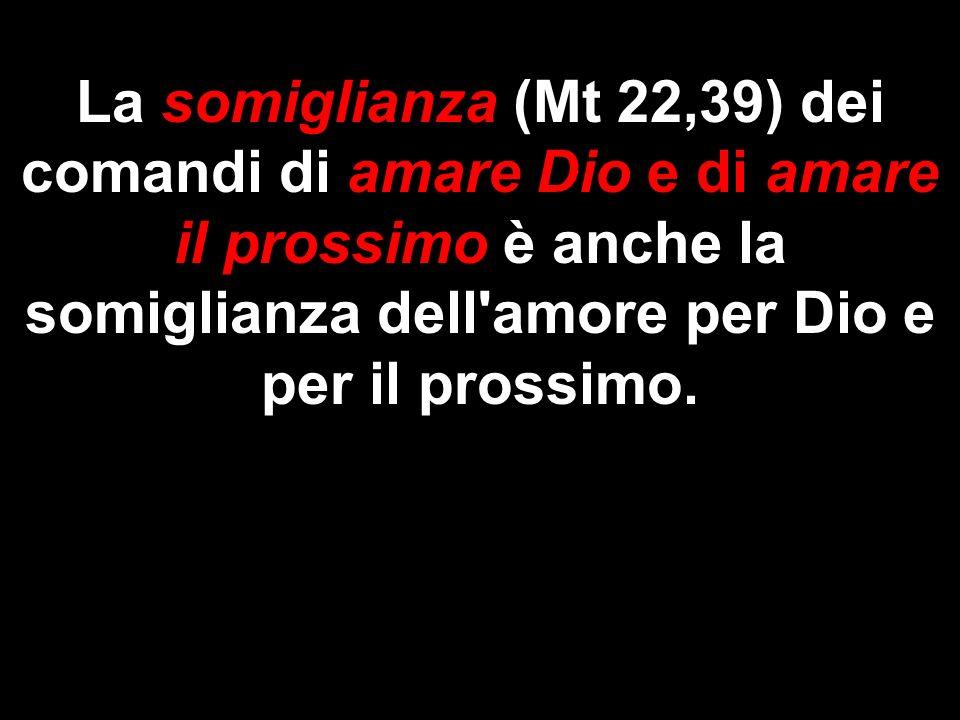 La somiglianza (Mt 22,39) dei comandi di amare Dio e di amare il prossimo è anche la somiglianza dell'amore per Dio e per il prossimo.
