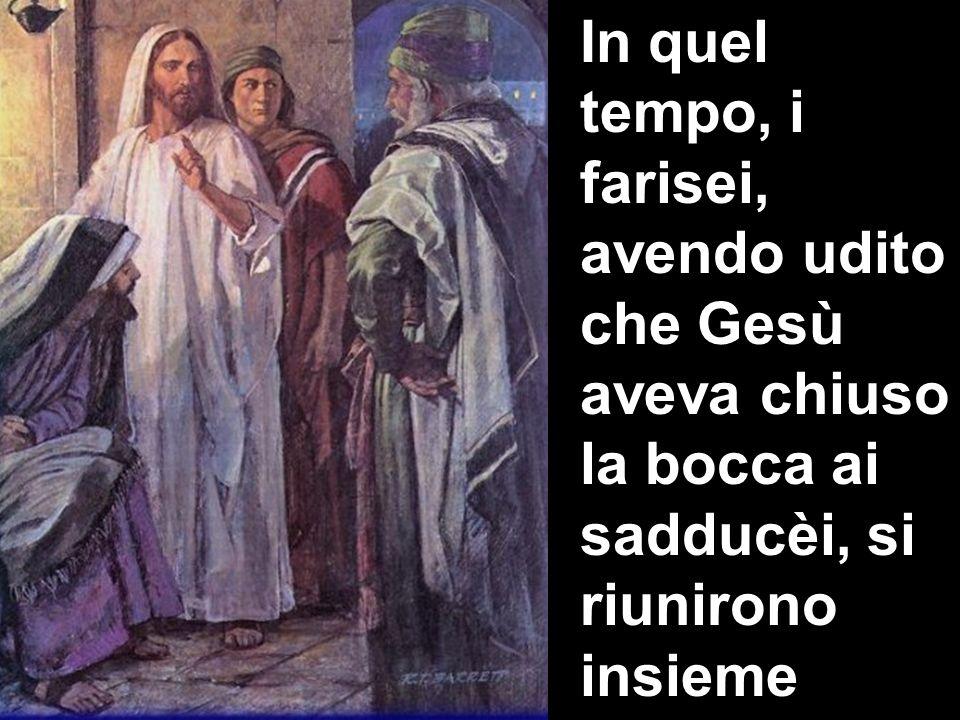 In quel tempo, i farisei, avendo udito che Gesù aveva chiuso la bocca ai sadducèi, si riunirono insieme