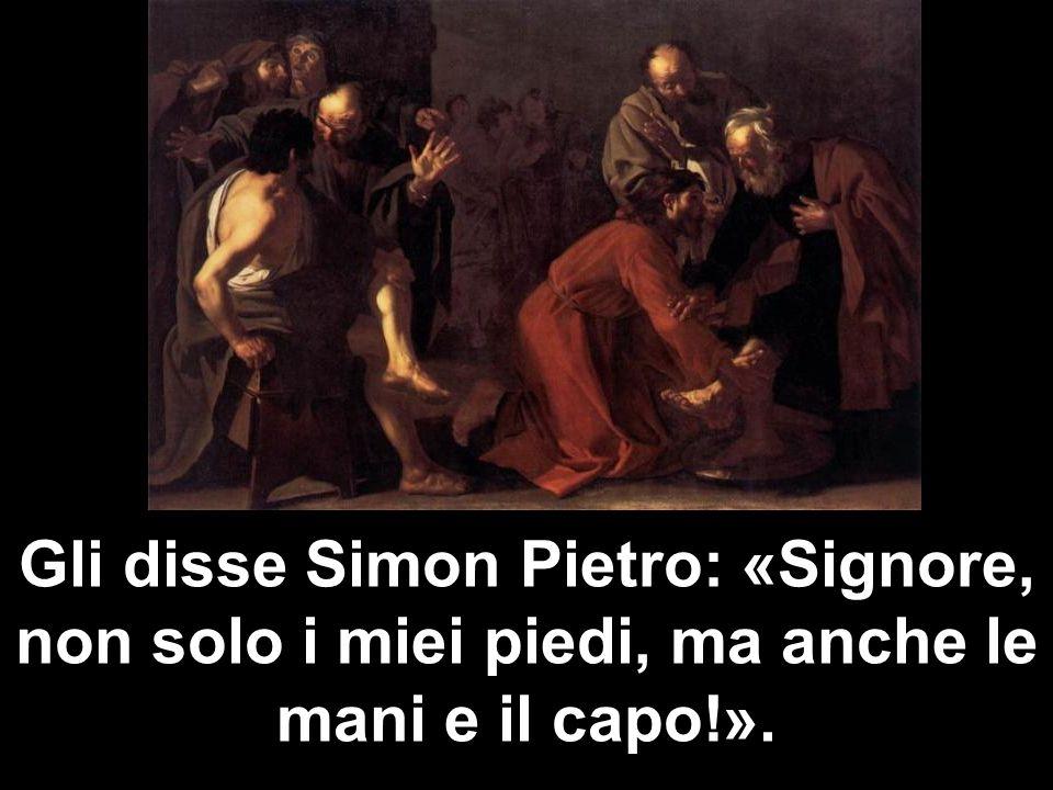 Gli disse Simon Pietro: «Signore, non solo i miei piedi, ma anche le mani e il capo!».
