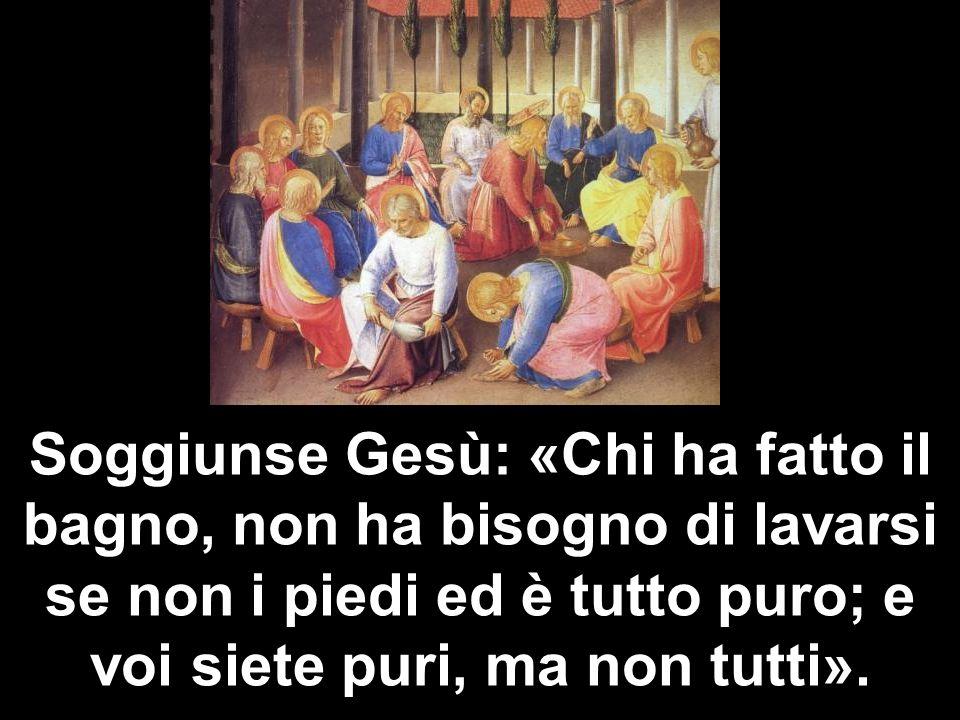 Soggiunse Gesù: «Chi ha fatto il bagno, non ha bisogno di lavarsi se non i piedi ed è tutto puro; e voi siete puri, ma non tutti».