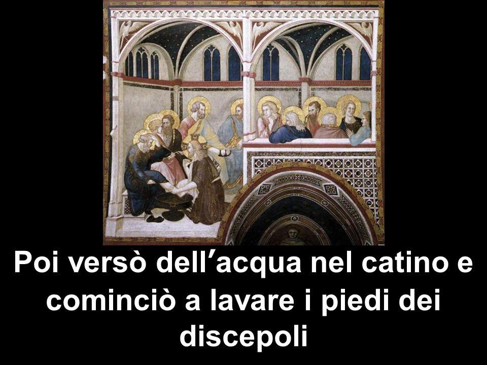 Poi versò dellacqua nel catino e cominciò a lavare i piedi dei discepoli