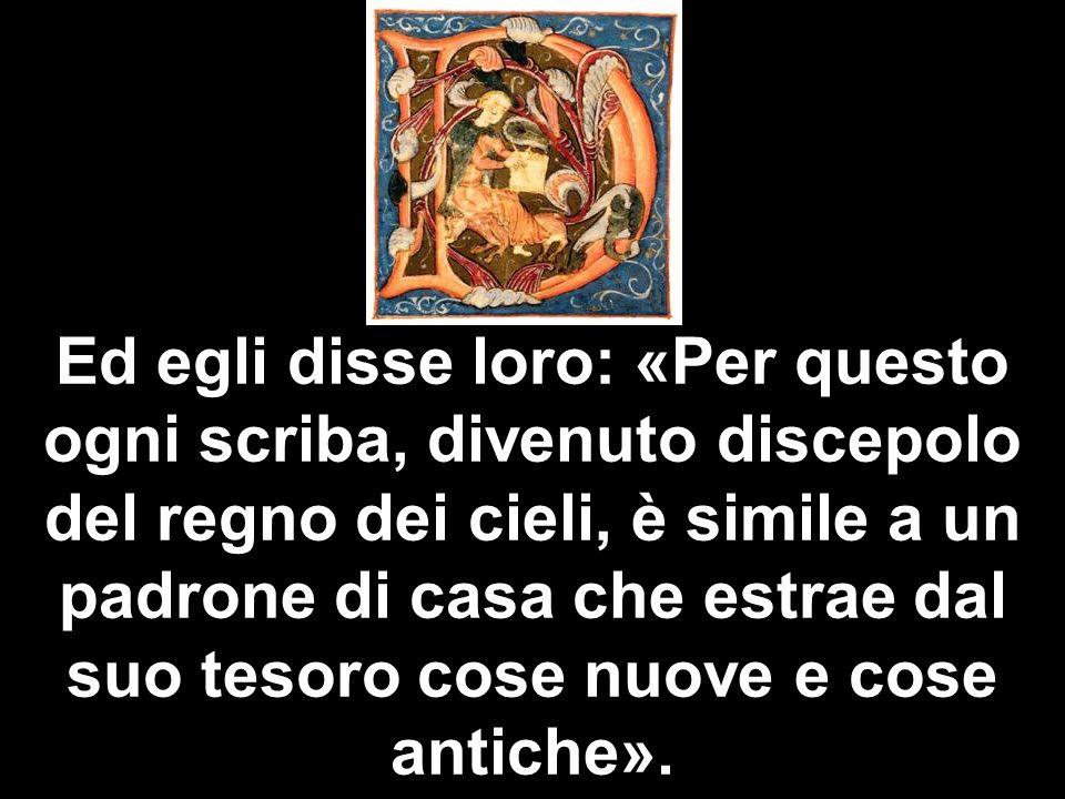 Ed egli disse loro: «Per questo ogni scriba, divenuto discepolo del regno dei cieli, è simile a un padrone di casa che estrae dal suo tesoro cose nuov