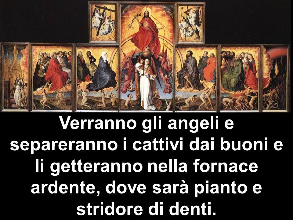 Verranno gli angeli e separeranno i cattivi dai buoni e li getteranno nella fornace ardente, dove sarà pianto e stridore di denti.