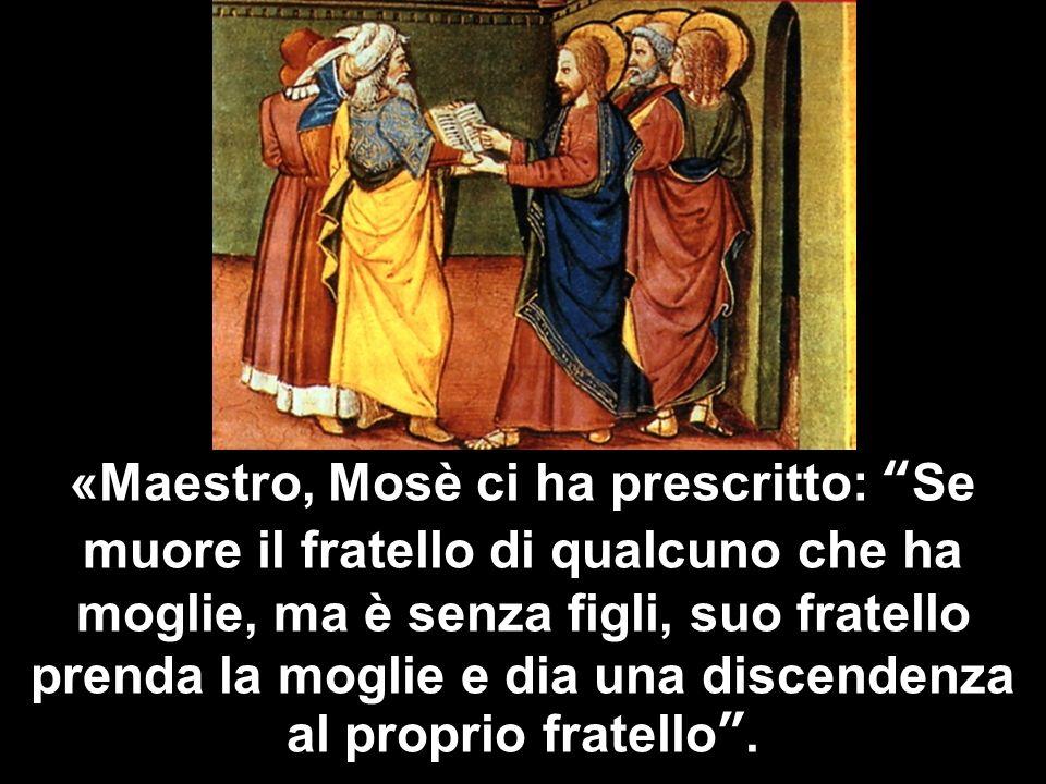 «Maestro, Mosè ci ha prescritto: Se muore il fratello di qualcuno che ha moglie, ma è senza figli, suo fratello prenda la moglie e dia una discendenza
